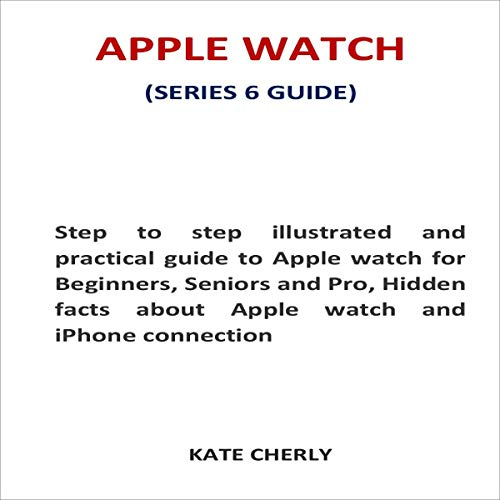 Apple Watch (Series 6 Guide): Step to Step Practical Guide to Apple Watch for Beginners, Seniors and Pro, Hidden Facts About Apple Watch and iPhone Connection