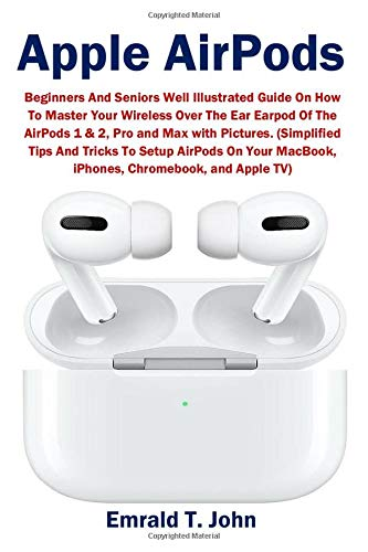 Apple AirPods: Beginners And Seniors Well Illustrated Guide On How To Master Your Wireless Over The Ear Earpod Of The AirPods 1 & 2, Pro and Max with Pictures.