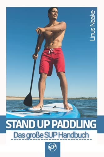 Stand Up Paddling: Das große SUP Handbuch (Real Life Abenteuer)