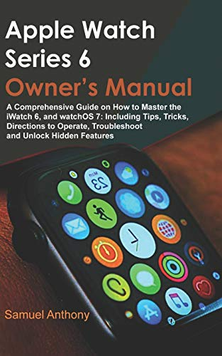APPLE WATCH SERIES 6 OWNER'S MANUAL: A Comprehensive Guide on How to Master the iWatch 6, and WatchOS 7: Including Tips, Tricks, Directions to Operate, Troubleshoot and Unlock Hidden Features