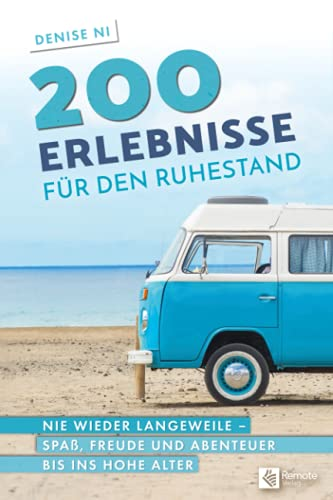 200 Erlebnisse für den Ruhestand: Nie wieder Langeweile – Spaß, Freude und Abenteuer bis ins hohe Alter