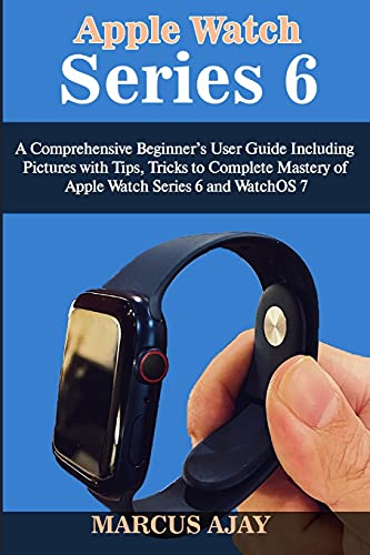 Apple Watch Series 6: A Comprehensive Beginner's User Guide Including Pictures with Tips, Tricks to Complete Mastery of Apple Watch Series 6 and WatchOS 7
