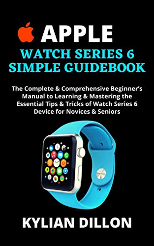 APPLE WATCH SERIES 6 SIMPLE GUIDEBOOK: The Complete & Comprehensive Beginner's Manual to Learning & Mastering the Essential Tips & Tricks of Watch Series ... for Novices & Seniors (English Edition)