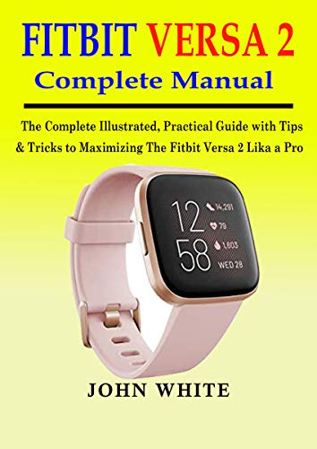 FITBIT VERSA 2 COMPLETE MANUAL: The Complete Illustrated, Practical Guide with Tips & Tricks to Maximizing the Fitbit Versa 2 like a Pro (English Edition)