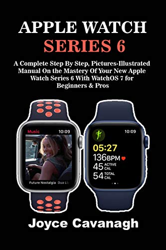 Apple Watch Series 6: A Complete Step By Step, Pictures-illustrated Manual On the Mastery of Your New Apple Watch Series 6 with WatchOS 7 for Beginners and Pros (English Edition)