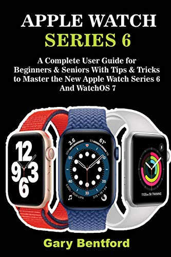 Apple Watch Series 6: A Complete User Guide for Beginners & Seniors With Tips & Tricks to Master the New Apple Watch Series 6 And WatchOS 7