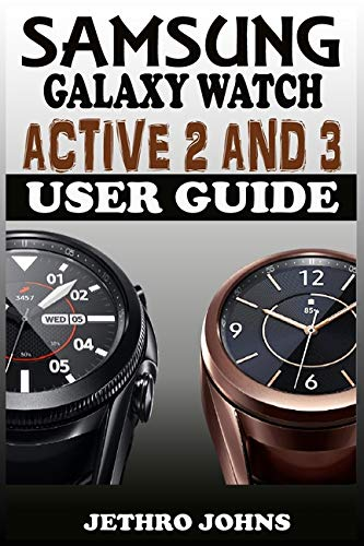 Samsung Galaxy Watch Active 2 And 3 User Guide: The Quick Practical Manual For Beginners And Seniors To Effectively Master And Operate The Samsung Galaxy Watch Active 2 And 3 Like A Pro With Tips.