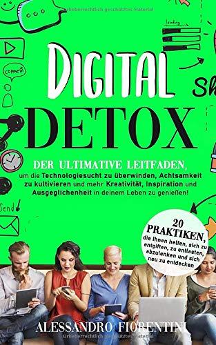 Digital Detox: Der ultimative Leitfaden, um die Technologiesucht zu überwinden, Achtsamkeit zu kultivieren und mehr Kreativität, Inspiration und Ausgeglichenheit in deinem Leben zu genießen!